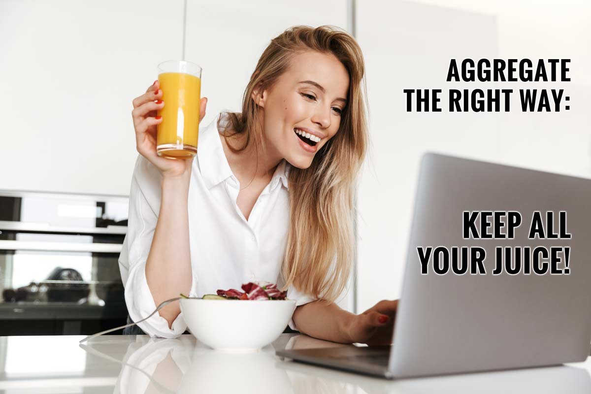 Aggregate the right way and keep all your juice.